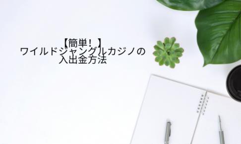 【簡単!】ワイルドジャングルカジノの入出金方法