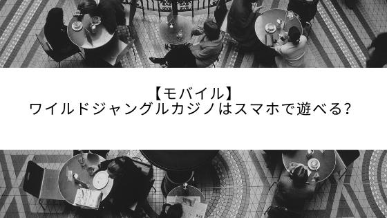 【モバイル】ワイルドジャングルカジノはスマホで遊べる?